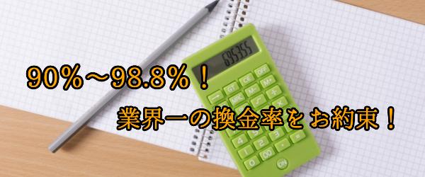 .90%~98.8%!業界一の換金率をお約束!